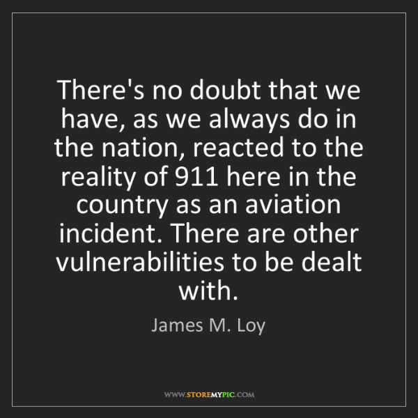James M. Loy: There's no doubt that we have, as we always do in the...