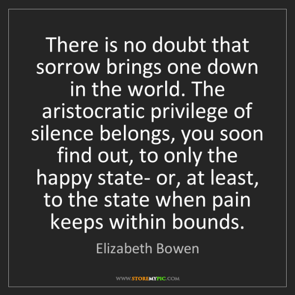 Elizabeth Bowen: There is no doubt that sorrow brings one down in the...