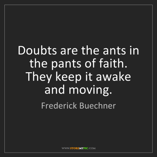 Frederick Buechner: Doubts are the ants in the pants of faith. They keep...