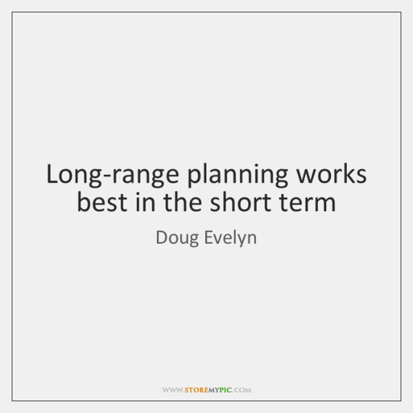 Long-range planning works best in the short term