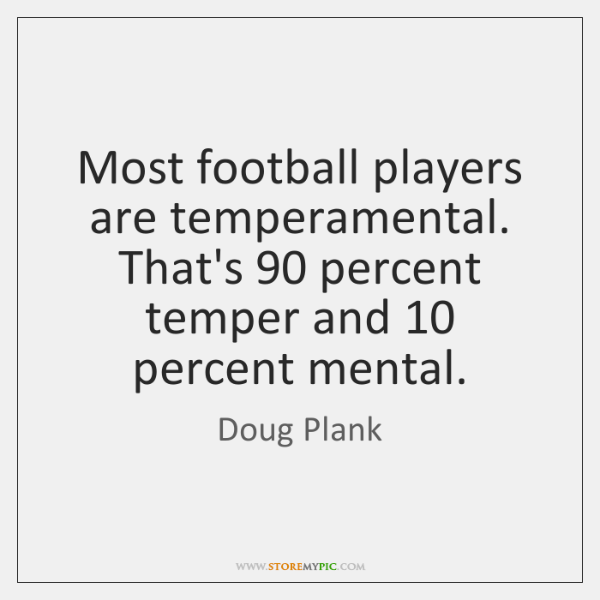 Most football players are temperamental. That's 90 percent temper and 10 percent mental.