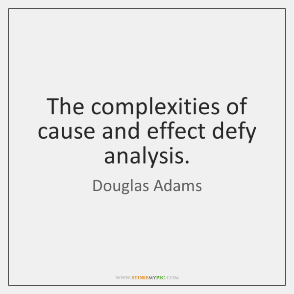 The complexities of cause and effect defy analysis.