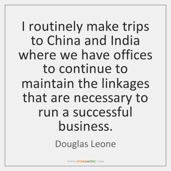 I routinely make trips to China and India where we have offices ...