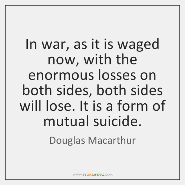 In war, as it is waged now, with the enormous losses on ...
