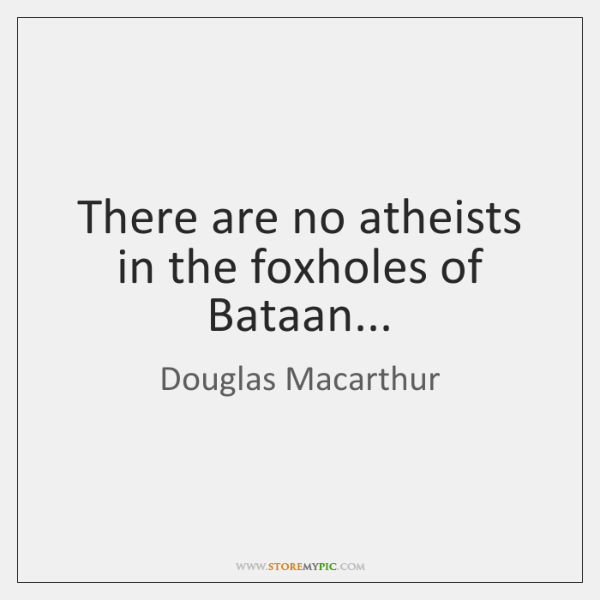 There are no atheists in the foxholes of Bataan...