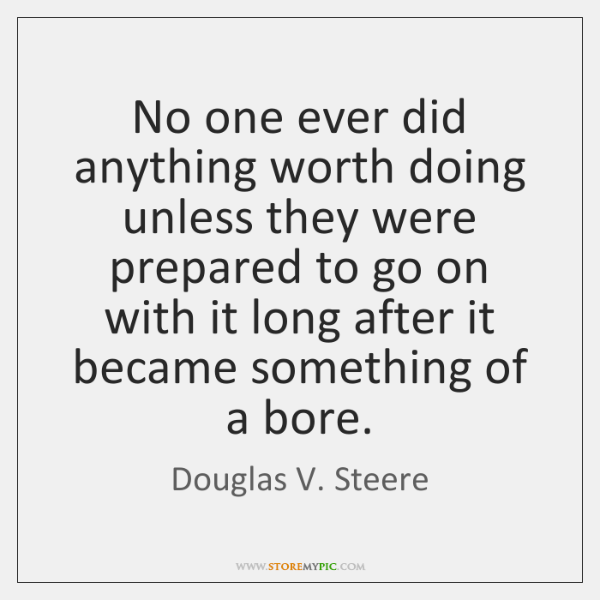 No one ever did anything worth doing unless they were prepared to ...