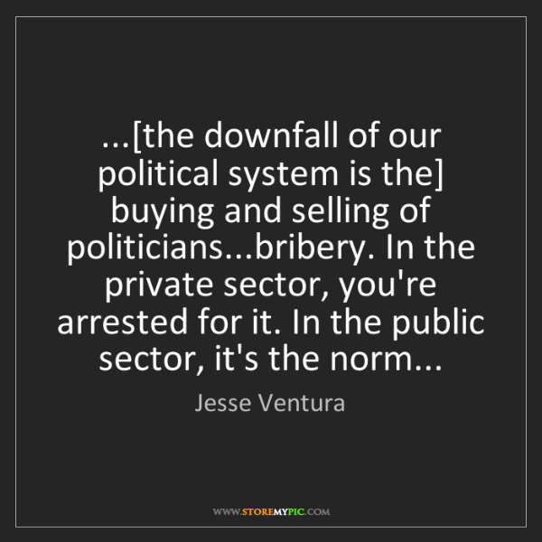 Jesse Ventura: ...[the downfall of our political system is the] buying...