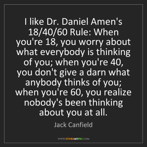 Jack Canfield: I like Dr. Daniel Amen's 18/40/60 Rule: When you're 18,...