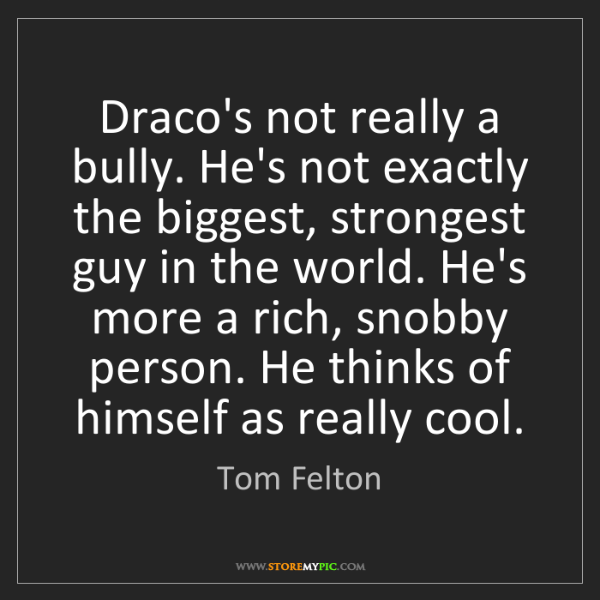 Tom Felton: Draco's not really a bully. He's not exactly the biggest,...
