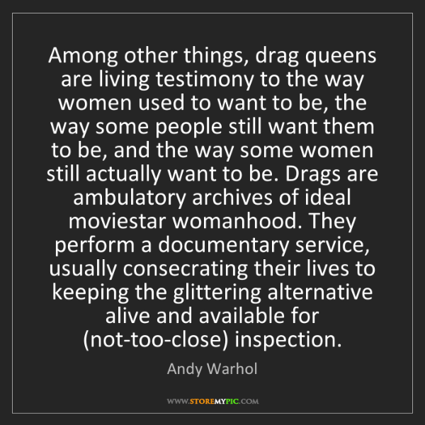 Andy Warhol: Among other things, drag queens are living testimony...