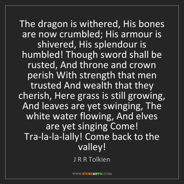 J R R Tolkien: The dragon is withered, His bones are now crumbled; His...