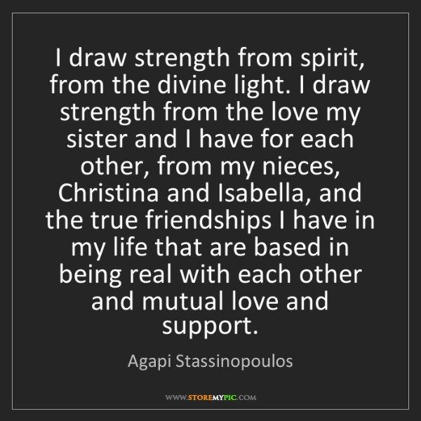 Agapi Stassinopoulos: I draw strength from spirit, from the divine light. I...