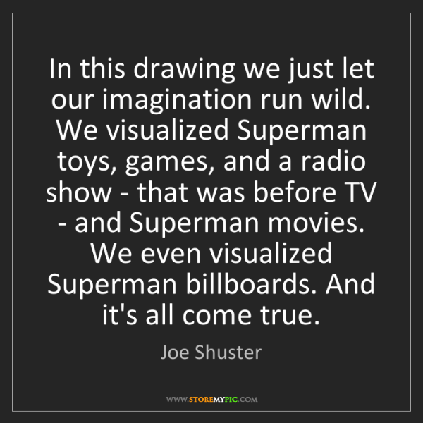 Joe Shuster: In this drawing we just let our imagination run wild....