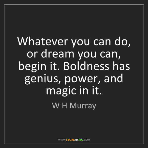 W H Murray: Whatever you can do, or dream you can, begin it. Boldness...