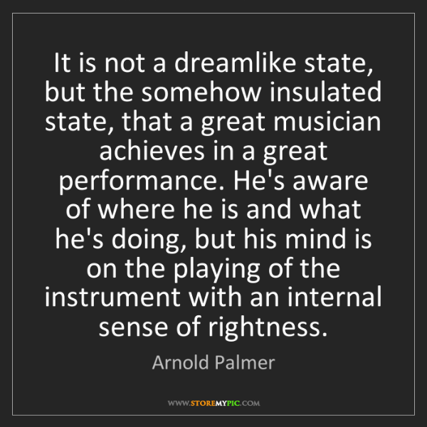 Arnold Palmer: It is not a dreamlike state, but the somehow insulated...