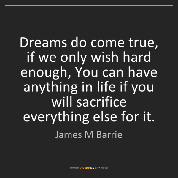 James M Barrie: Dreams do come true, if we only wish hard enough, You...