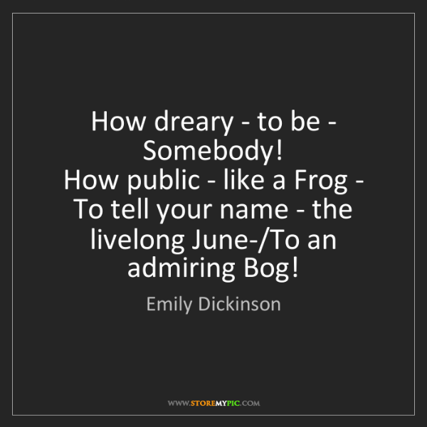Emily Dickinson: How dreary - to be - Somebody!   How public - like a...