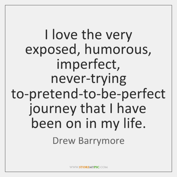 I love the very exposed, humorous, imperfect, never-trying to-pretend-to-be-perfect journey that I .