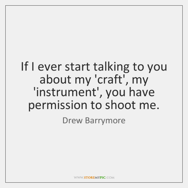 If I ever start talking to you about my 'craft', my 'instrument', ...