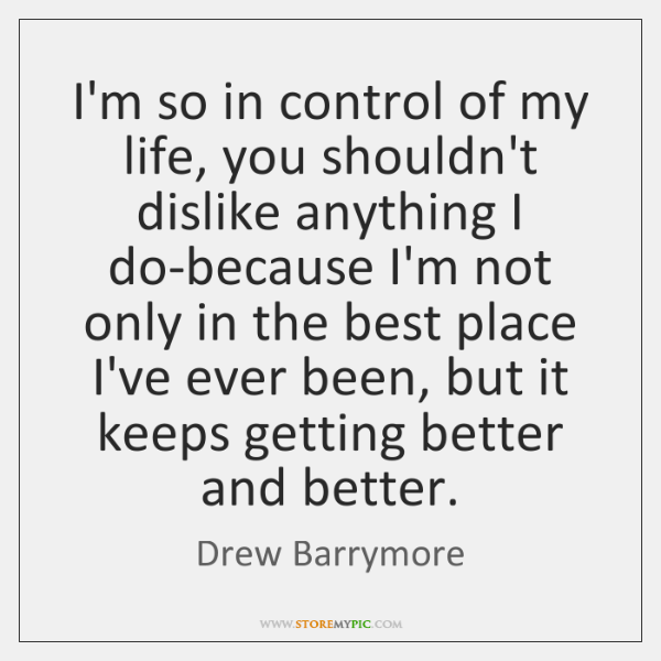 I'm so in control of my life, you shouldn't dislike anything I ...