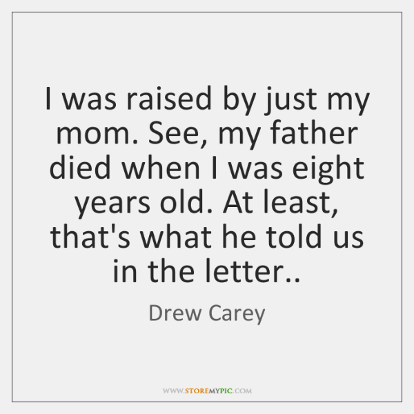 I was raised by just my mom. See, my father died when ...