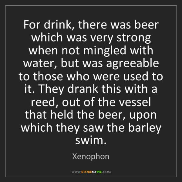Xenophon: For drink, there was beer which was very strong when...