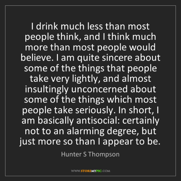 Hunter S Thompson: I drink much less than most people think, and I think...