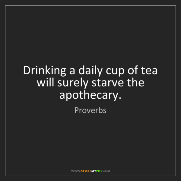 Proverbs: Drinking a daily cup of tea will surely starve the apothecary.