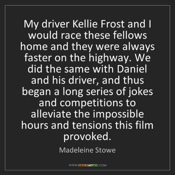 Madeleine Stowe: My driver Kellie Frost and I would race these fellows...
