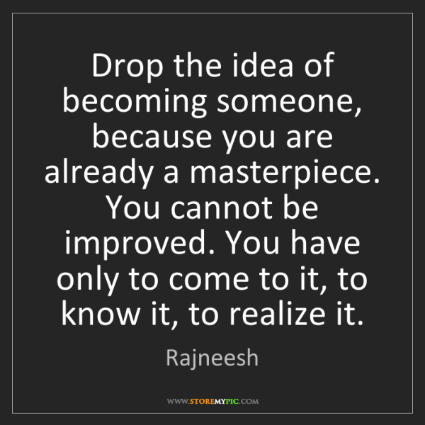Rajneesh: Drop the idea of becoming someone, because you are already...