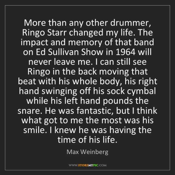 Max Weinberg: More than any other drummer, Ringo Starr changed my life....