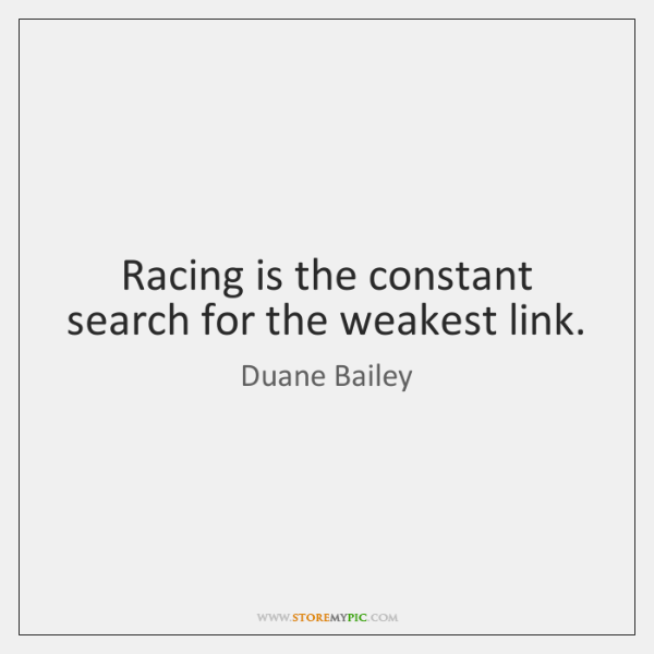 Racing is the constant search for the weakest link.