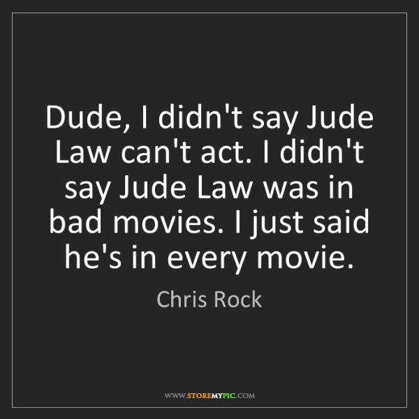 Chris Rock: Dude, I didn't say Jude Law can't act. I didn't say Jude...