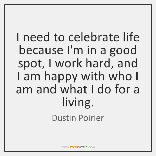 I need to celebrate life because I'm in a good spot, I ...