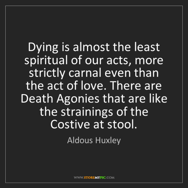 Aldous Huxley: Dying is almost the least spiritual of our acts, more...