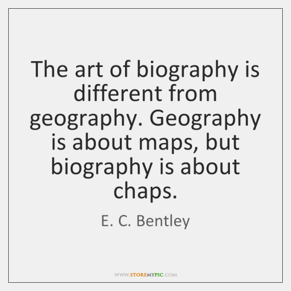 The art of biography is different from geography. Geography is about maps, ...