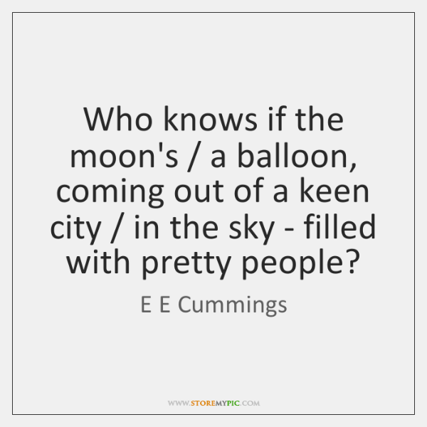 Who knows if the moon's / a balloon, coming out of a keen ...