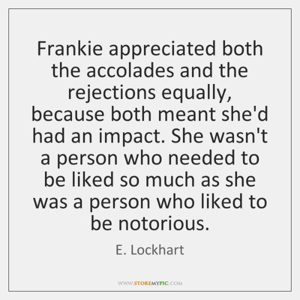 Frankie appreciated both the accolades and the rejections equally, because both meant ...