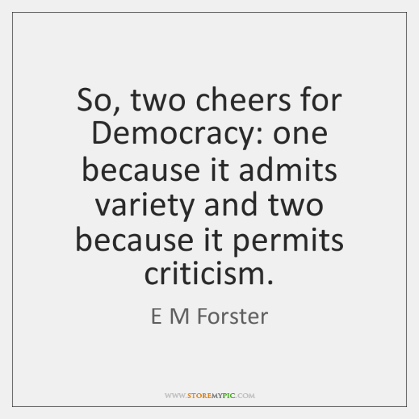 So, two cheers for Democracy: one because it admits variety and two ...
