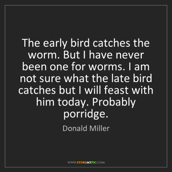 Donald Miller: The early bird catches the worm. But I have never been...