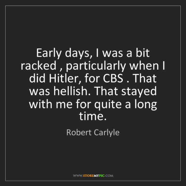 Robert Carlyle: Early days, I was a bit racked , particularly when I...