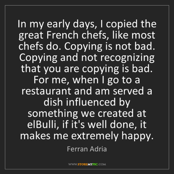 Ferran Adria: In my early days, I copied the great French chefs, like...