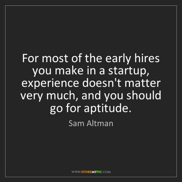 Sam Altman: For most of the early hires you make in a startup, experience...
