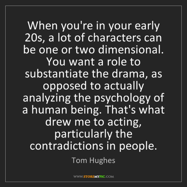 Tom Hughes: When you're in your early 20s, a lot of characters can...