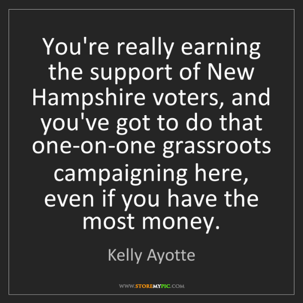 Kelly Ayotte: You're really earning the support of New Hampshire voters,...