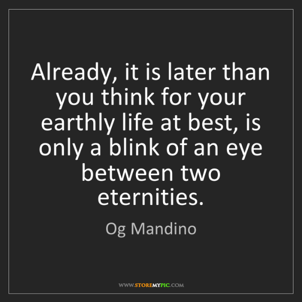 Og Mandino: Already, it is later than you think for your earthly...