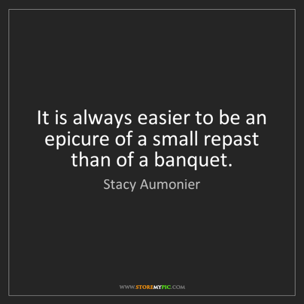 Stacy Aumonier: It is always easier to be an epicure of a small repast...