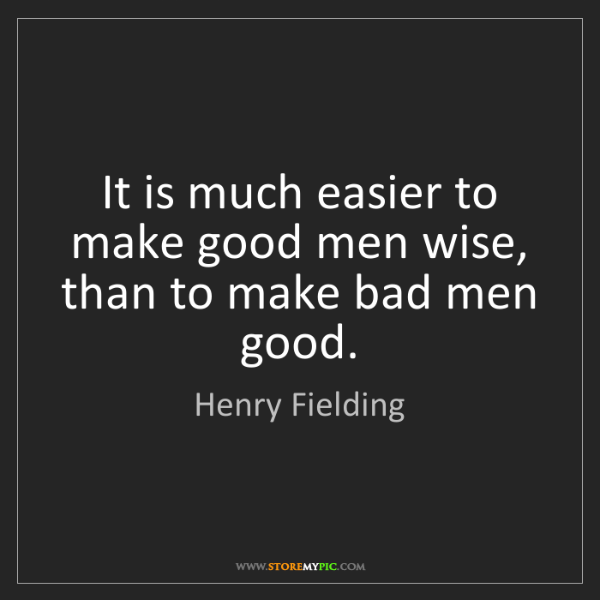 Henry Fielding: It is much easier to make good men wise, than to make...