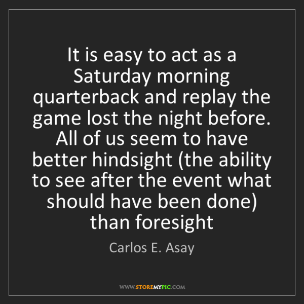 Carlos E. Asay: It is easy to act as a Saturday morning quarterback and...