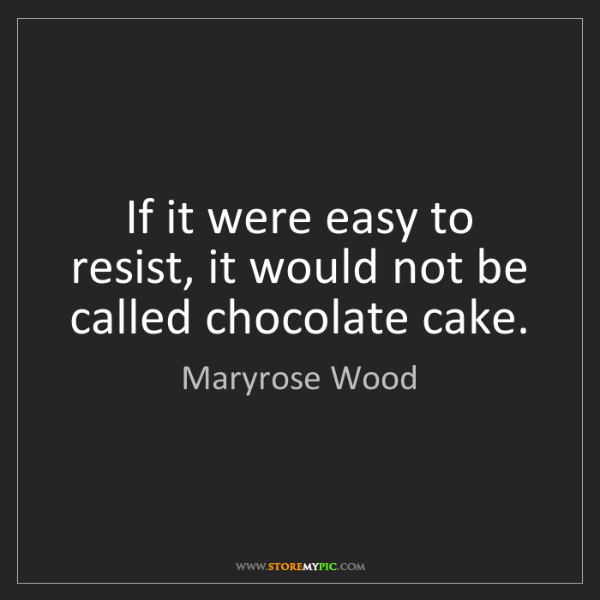 Maryrose Wood: If it were easy to resist, it would not be called chocolate...